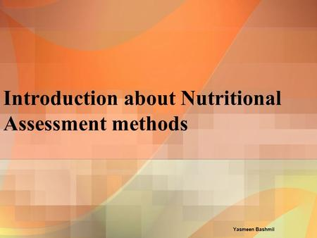 Yasmeen Bashmil Introduction about Nutritional Assessment methods.