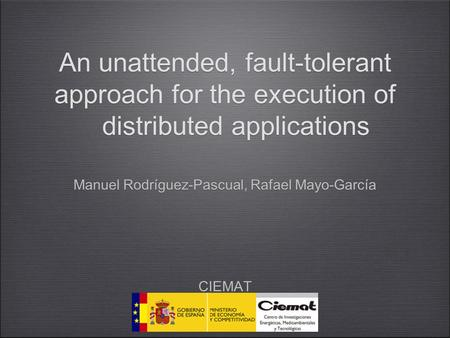 1 An unattended, fault-tolerant approach for the execution of distributed applications Manuel Rodríguez-Pascual, Rafael Mayo-García CIEMAT Madrid, Spain.