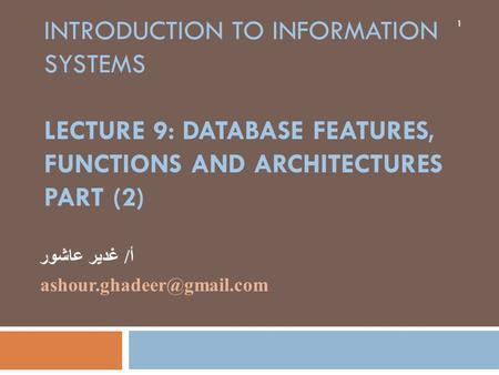 INTRODUCTION TO INFORMATION SYSTEMS LECTURE 9: DATABASE FEATURES, FUNCTIONS AND ARCHITECTURES PART (2) أ/ غدير عاشور 1.