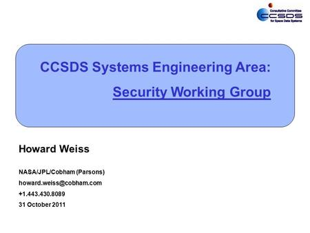 0 CCSDS Systems Engineering Area: Security Working Group Howard Weiss NASA/JPL/Cobham (Parsons) +1.443.430.8089 31 October 2011.