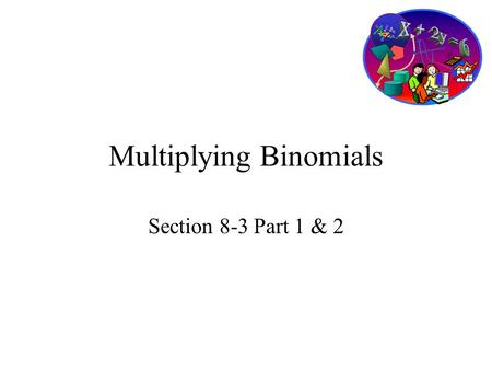 Multiplying Binomials Section 8-3 Part 1 & 2. Goals Goal To multiply two binomials or a binomial by a trinomial. Rubric Level 1 – Know the goals. Level.