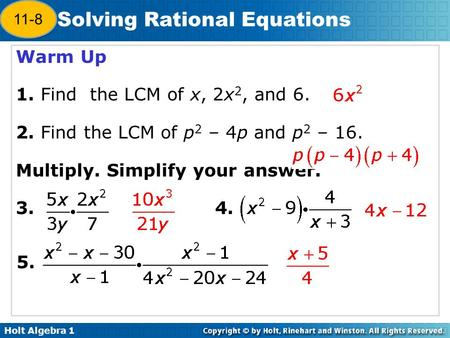 Holt Algebra 1 12-7 Solving Rational Equations Warm Up 1. Find the LCM of x, 2x 2, and 6. 2. Find the LCM of p 2 – 4p and p 2 – 16. Multiply. Simplify.