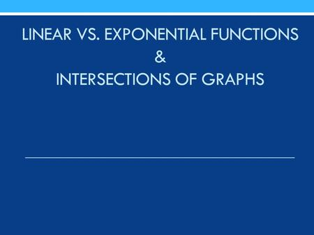 LINEAR VS. EXPONENTIAL FUNCTIONS & INTERSECTIONS OF GRAPHS.