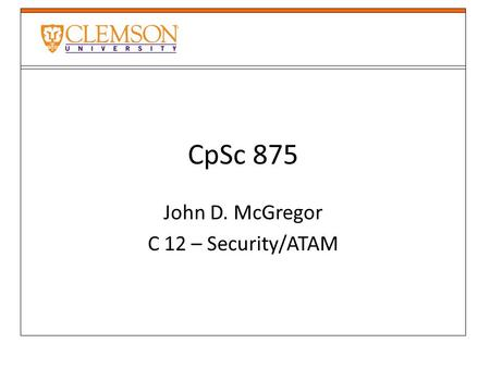 CpSc 875 John D. McGregor C 12 – Security/ATAM. Attack surface of a product https://www.owasp.org/index.php/Attack_Sur face_Analysis_Cheat_Sheet https://www.owasp.org/index.php/Attack_Sur.