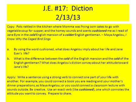 J.E. #17: Diction 2/13/13 Copy: Pots rattled in the kitchen where Momma was frying corn cakes to go with vegetable soup for supper, and the homey sounds.