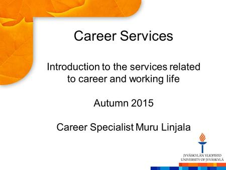 Career Services Introduction to the services related to career and working life Autumn 2015 Career Specialist Muru Linjala.
