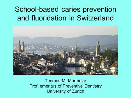 School-based caries prevention and fluoridation in Switzerland Thomas M. Marthaler Prof. emeritus of Preventive Dentistry University of Zurich.