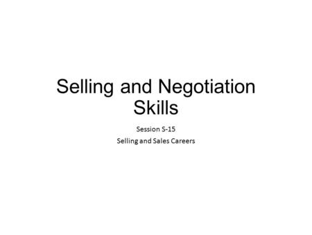Selling and Negotiation Skills Session S-15 Selling and Sales Careers.