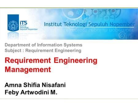 Requirement Engineering Management Amna Shifia Nisafani Feby Artwodini M. Department of Information Systems Subject : Requirement Engineering.