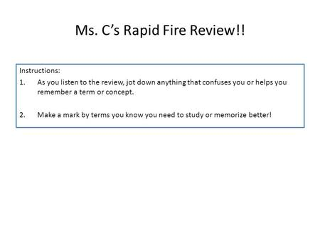 Ms. C's Rapid Fire Review!! Instructions: 1.As you listen to the review, jot down anything that confuses you or helps you remember a term or concept. 2.Make.