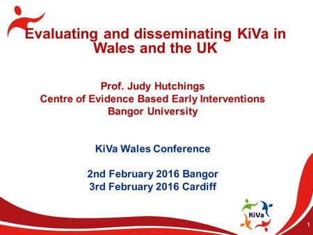 1 Evaluating and disseminating KiVa in Wales and the UK Prof. Judy Hutchings Centre of Evidence Based Early Interventions Bangor University KiVa Wales.