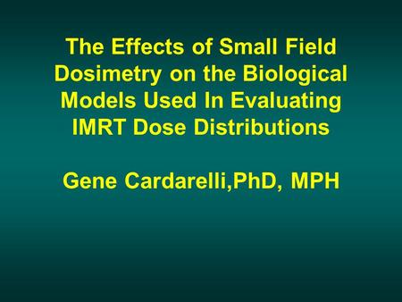 The Effects of Small Field Dosimetry on the Biological Models Used In Evaluating IMRT Dose Distributions Gene Cardarelli,PhD, MPH.