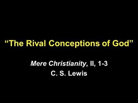 """The Rival Conceptions of God"" Mere Christianity, II, 1-3 C. S. Lewis."
