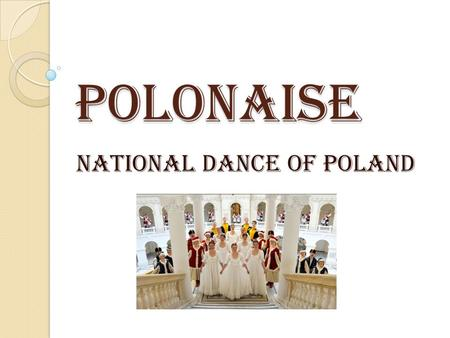 POLONAISE NATIONAL DANCE OF POLAND. The Polonaise or Polonez, evolved from a dance called the Chodzony (Walking Dance) in the 15th century. As you might.