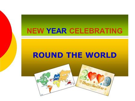 NEW YEAR CELEBRATING ROUND THE WORLD. THE HISTORY OF NEW YEAR'S celebrations  The oldest and most universally celebrated holiday.  The tradition of.