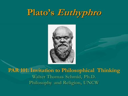Plato's Euthyphro PAR 101: Invitation to Philosophical Thinking Walter Thomas Schmid, Ph.D. Philosophy and Religion, UNCW.