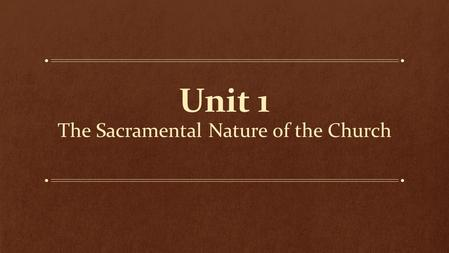 "Unit 1 The Sacramental Nature of the Church. A fuller definition of ""Sacrament"" Jesus himself is a Sacrament Strengthen and deepen our relationship with."