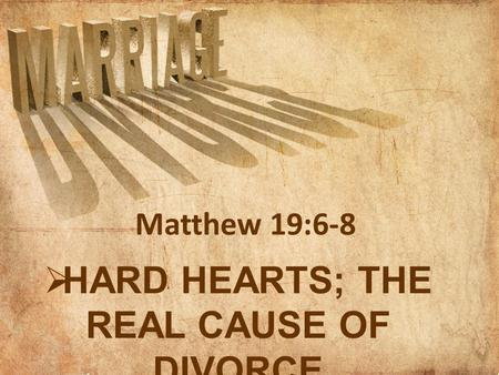  HARD HEARTS; THE REAL CAUSE OF DIVORCE Matthew 19:6-8.