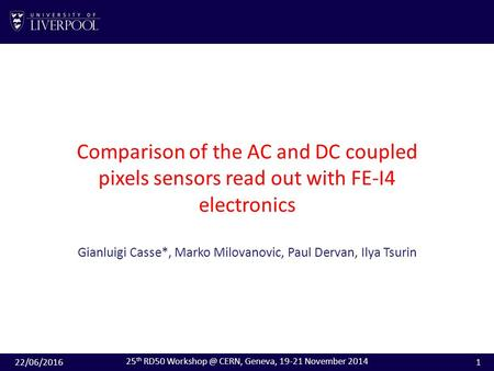 Comparison of the AC and DC coupled pixels sensors read out with FE-I4 electronics Gianluigi Casse*, Marko Milovanovic, Paul Dervan, Ilya Tsurin 22/06/20161.