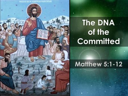 The DNA of the Committed Matthew 5:1-12. The DNA of the Committed is characterized by need.