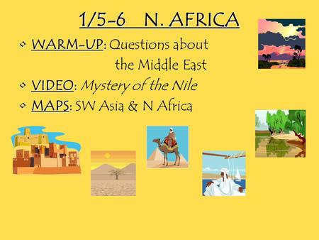 1/5-6N. AFRICA WARM-UP:WARM-UP: Questions about the Middle East VIDEO:VIDEO: Mystery of the Nile MAPS:MAPS: SW Asia & N Africa.