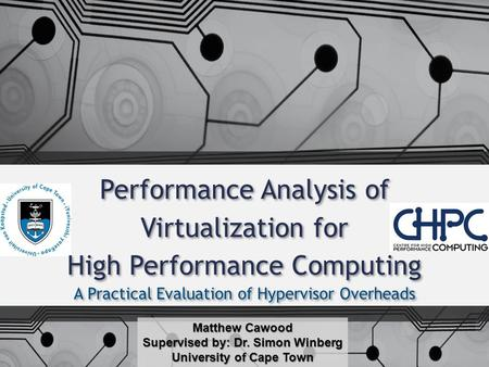 A Practical Evaluation of Hypervisor Overheads Matthew Cawood Supervised by: Dr. Simon Winberg University of Cape Town Performance Analysis of Virtualization.