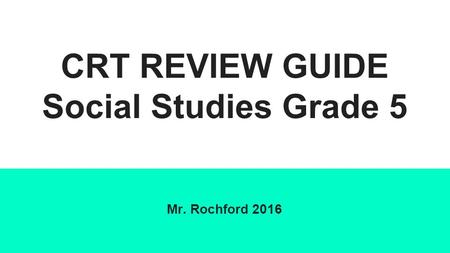 CRT REVIEW GUIDE Social Studies Grade 5 Mr. Rochford 2016.