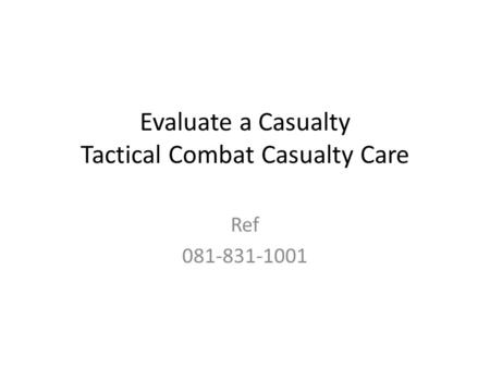 Evaluate a Casualty Tactical Combat Casualty Care Ref 081-831-1001.