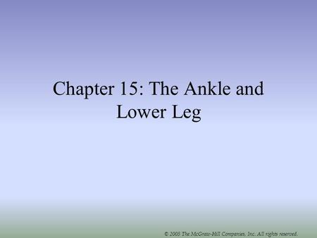 © 2005 The McGraw-Hill Companies, Inc. All rights reserved. Chapter 15: The Ankle and Lower Leg.