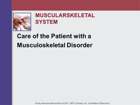 MUSCULARSKELETALSYSTEM Care of the Patient with a Musculoskeletal Disorder Mosby items and derived items © 2011, 2007 by Mosby, Inc., an affiliate of Elsevier.