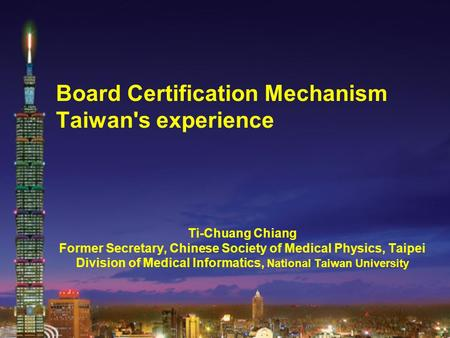 Board Certification Mechanism Taiwan's experience Ti-Chuang Chiang Former Secretary, Chinese Society of Medical Physics, Taipei Division of Medical Informatics,