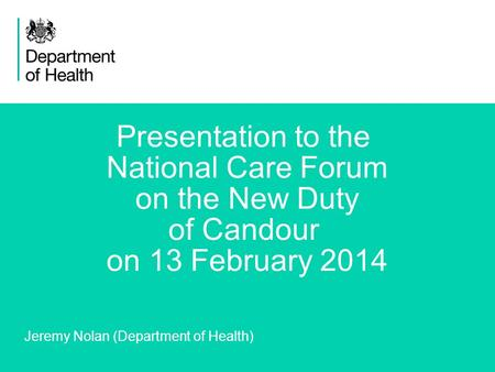 1 Presentation to the National Care Forum on the New Duty of Candour on 13 February 2014 Jeremy Nolan (Department of Health)