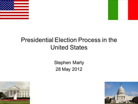 Presidential Election Process in the United States Stephen Marty 28 May 2012.