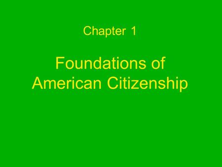 Chapter 1 Foundations of American Citizenship What is civics? –Civics is the study of the rights and duties of citizens. Rights-privileges guaranteed.