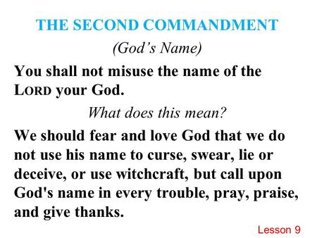 THE SECOND COMMANDMENT (God's Name) You shall not misuse the name of the L ORD your God. What does this mean? We should fear and love God that we do not.