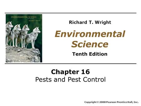 Chapter 16 Pests and Pest Control Copyright © 2008 Pearson Prentice Hall, Inc. Environmental Science Tenth Edition Richard T. Wright.