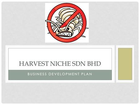 BUSINESS DEVELOPMENT PLAN HARVEST NICHE SDN BHD. ABOUT HARVEST NICHE Harvest Niche Pest Control is a well-established, friendly and professional company.