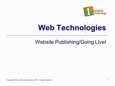 1 Web Technologies Website Publishing/Going Live! Copyright © Texas Education Agency, 2013. All rights reserved.