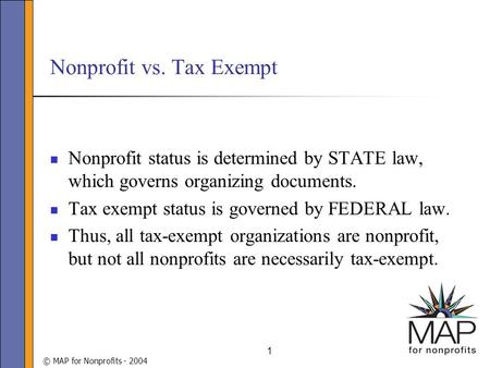 © MAP for Nonprofits - 2004 1 Nonprofit vs. Tax Exempt Nonprofit status is determined by STATE law, which governs organizing documents. Tax exempt status.