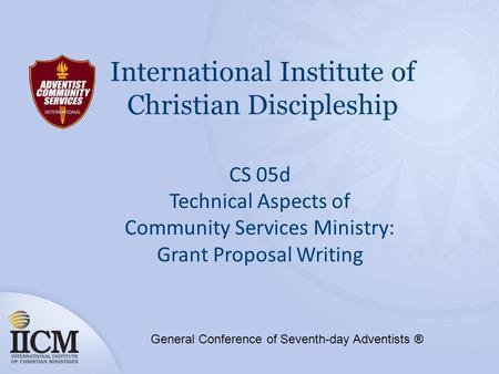 International Institute of Christian Discipleship CS 05d Technical Aspects of Community Services Ministry: Grant Proposal Writing General Conference of.
