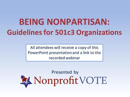 BEING NONPARTISAN: Guidelines for 501c3 Organizations Presented by All attendees will receive a copy of this PowerPoint presentation and a link to the.