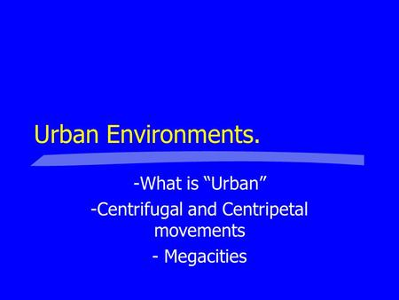 "Urban Environments. -What is ""Urban"" -Centrifugal and Centripetal movements - Megacities."