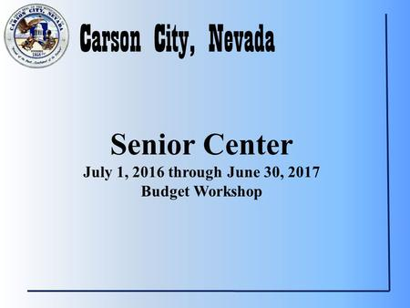Carson City, Nevada Senior Center July 1, 2016 through June 30, 2017 Budget Workshop.
