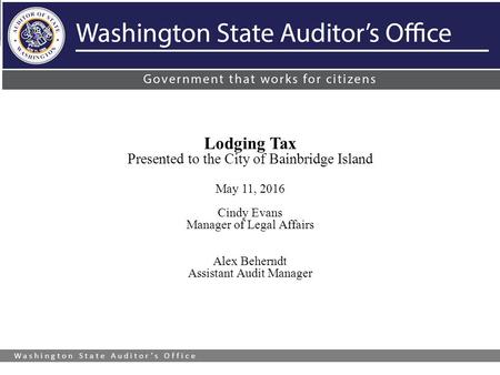 Washington State Auditor's Office Lodging Tax Presented to the City of Bainbridge Island May 11, 2016 Cindy Evans Manager of Legal Affairs Alex Beherndt.