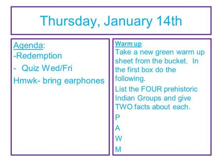 Thursday, January 14th Agenda: -Redemption -Quiz Wed/Fri Hmwk- bring earphones Warm up: Take a new green warm up sheet from the bucket. In the first box.