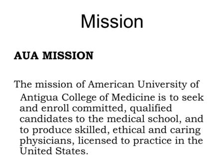 Mission AUA MISSION The mission of American University of Antigua College of Medicine is to seek and enroll committed, qualified candidates to the medical.
