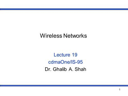 1 Wireless Networks Lecture 19 cdmaOne/IS-95 Dr. Ghalib A. Shah.