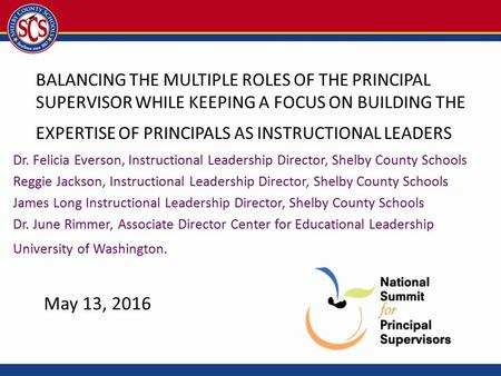 BALANCING THE MULTIPLE ROLES OF THE PRINCIPAL SUPERVISOR WHILE KEEPING A FOCUS ON BUILDING THE EXPERTISE OF PRINCIPALS AS INSTRUCTIONAL LEADERS Dr. Felicia.