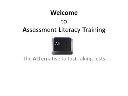 Welcome to Assessment Literacy Training The ALTernative to Just Taking Tests.
