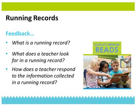 Running Records Feedback… What is a running record? What does a teacher look for in a running record? How does a teacher respond to the information collected.